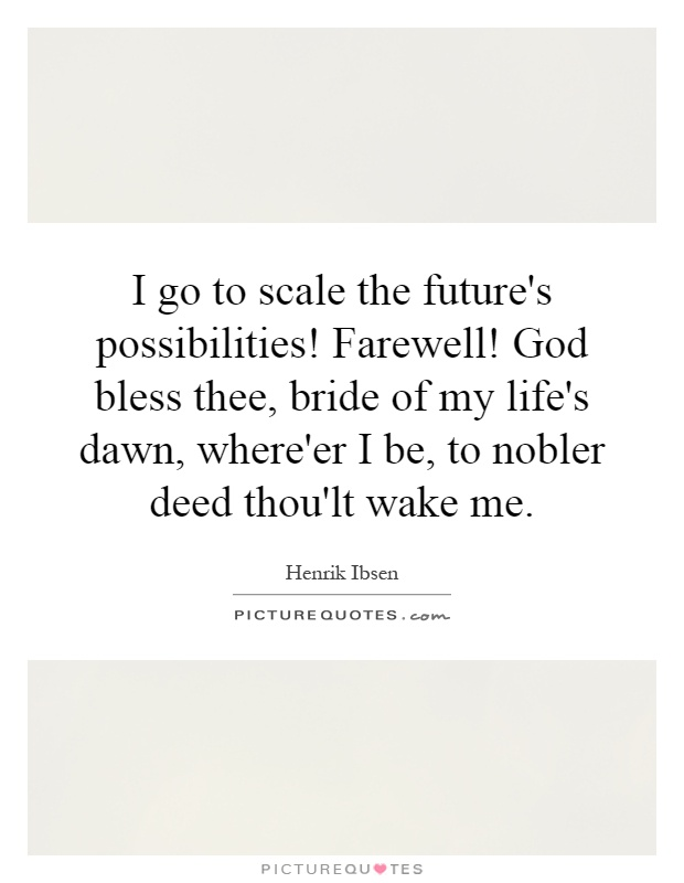 I go to scale the future's possibilities! Farewell! God bless thee, bride of my life's dawn, where'er I be, to nobler deed thou'lt wake me Picture Quote #1
