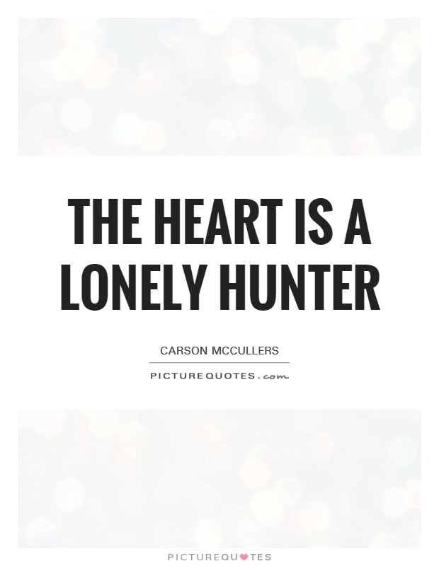 the heart is a lonely hunter thesis Free essay: the heart is a lonely hunter the heart is a lonely hunter by  carson mccullers is a novel that takes place in a small southern town during the.
