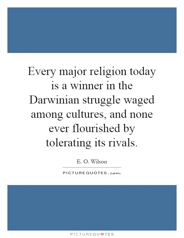 Every major religion today is a winner in the Darwinian struggle waged among cultures, and none ever flourished by tolerating its rivals Picture Quote #1