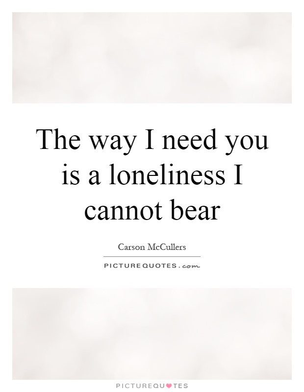 The way I need you is a loneliness I cannot bear Picture Quote #1