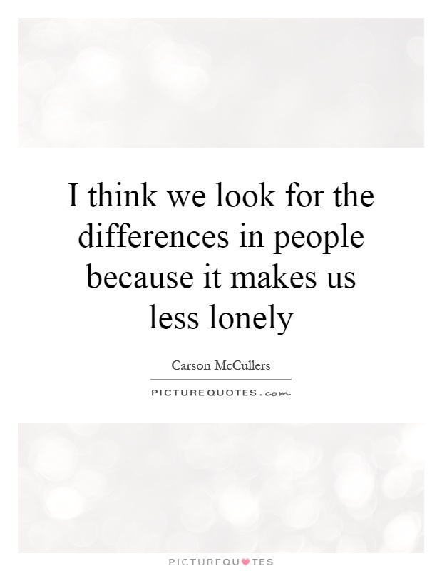 I think we look for the differences in people because it makes us less lonely Picture Quote #1