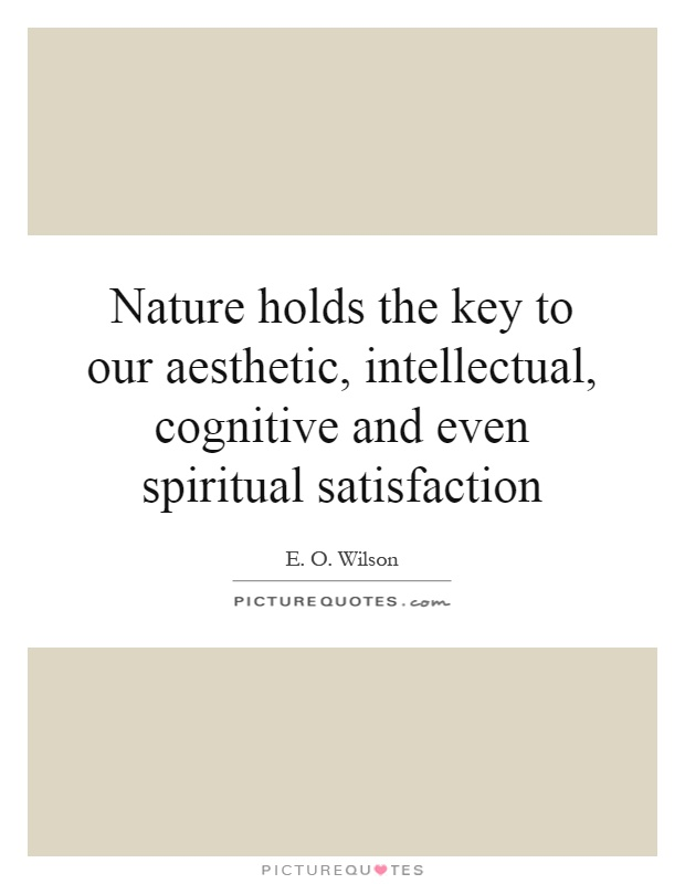 Nature holds the key to our aesthetic, intellectual, cognitive and even spiritual satisfaction Picture Quote #1