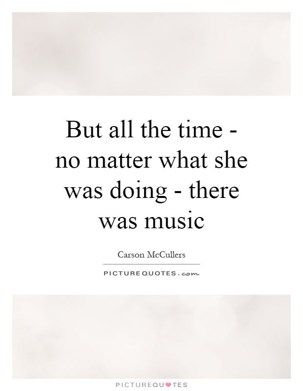 But all the time - no matter what she was doing - there was music Picture Quote #1