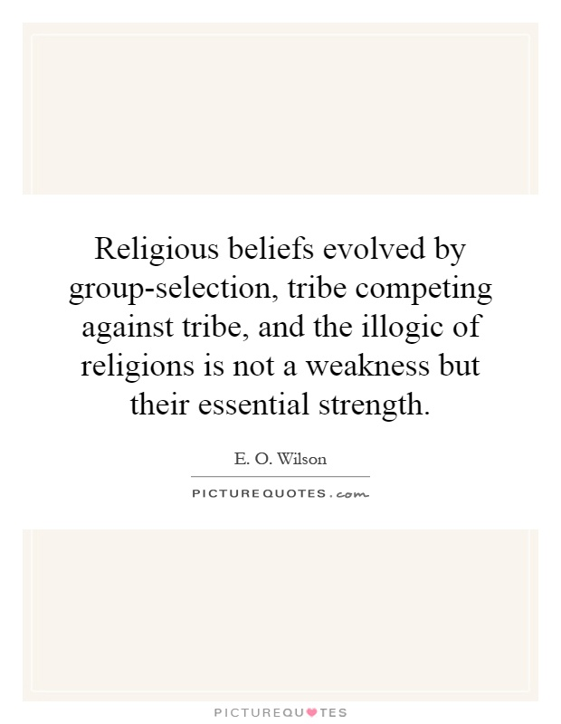 Religious beliefs evolved by group-selection, tribe competing against tribe, and the illogic of religions is not a weakness but their essential strength Picture Quote #1