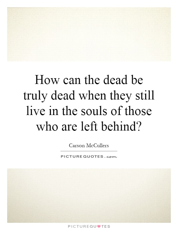 How can the dead be truly dead when they still live in the souls of those who are left behind? Picture Quote #1