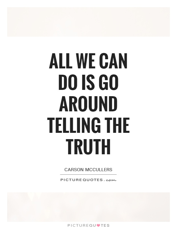 All we can do is go around telling the truth Picture Quote #1