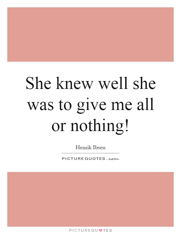 She knew well she was to give me all or nothing! Picture Quote #1