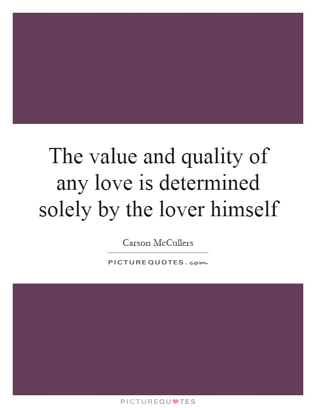 The value and quality of any love is determined solely by the lover himself Picture Quote #1