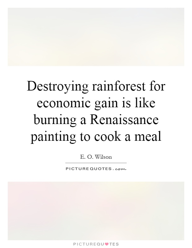 Destroying rainforest for economic gain is like burning a Renaissance painting to cook a meal Picture Quote #1