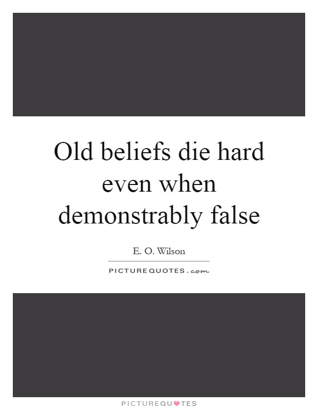 Old beliefs die hard even when demonstrably false Picture Quote #1
