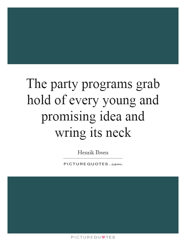 The party programs grab hold of every young and promising idea and wring its neck Picture Quote #1