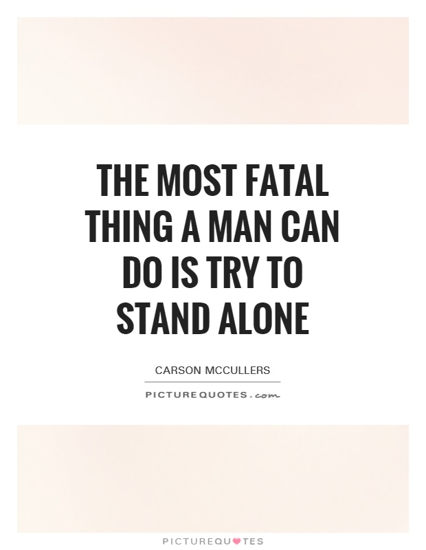 The most fatal thing a man can do is try to stand alone Picture Quote #1
