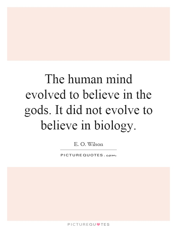 The human mind evolved to believe in the gods. It did not evolve to believe in biology Picture Quote #1