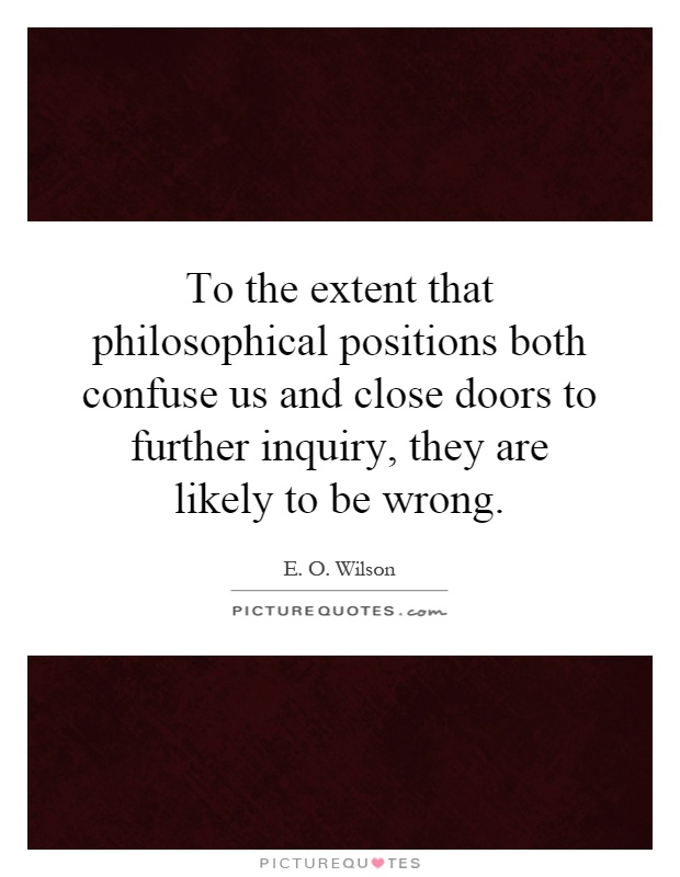 To the extent that philosophical positions both confuse us and close doors to further inquiry, they are likely to be wrong Picture Quote #1