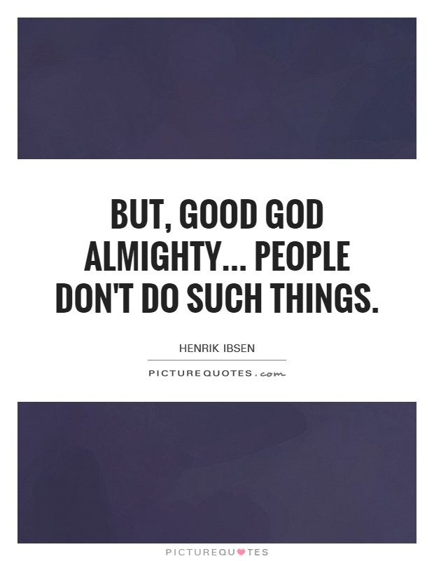 But, good God Almighty... People don't do such things Picture Quote #1