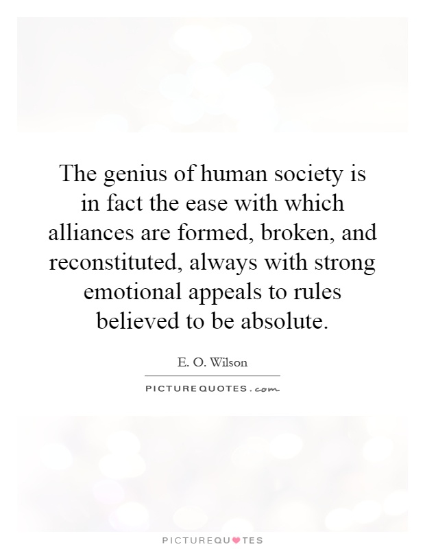 The genius of human society is in fact the ease with which alliances are formed, broken, and reconstituted, always with strong emotional appeals to rules believed to be absolute Picture Quote #1