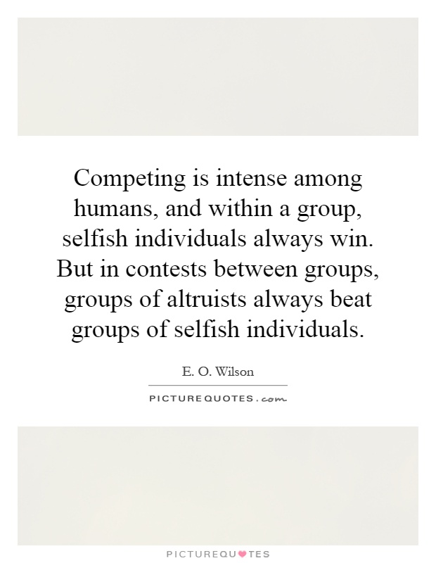 Competing is intense among humans, and within a group, selfish individuals always win. But in contests between groups, groups of altruists always beat groups of selfish individuals Picture Quote #1