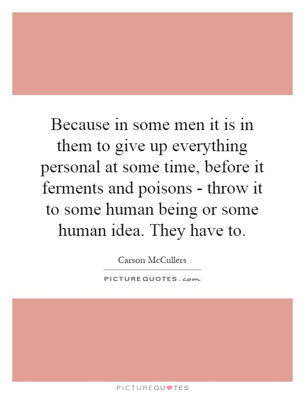 Because in some men it is in them to give up everything personal at some time, before it ferments and poisons - throw it to some human being or some human idea. They have to Picture Quote #1