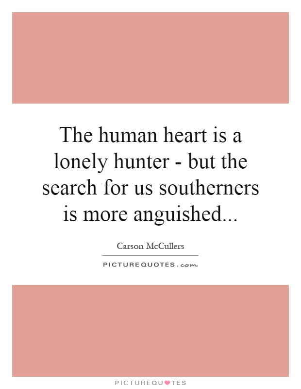 The human heart is a lonely hunter - but the search for us southerners is more anguished Picture Quote #1