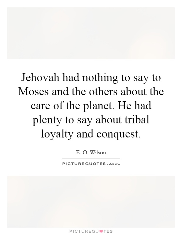 Jehovah had nothing to say to Moses and the others about the care of the planet. He had plenty to say about tribal loyalty and conquest Picture Quote #1