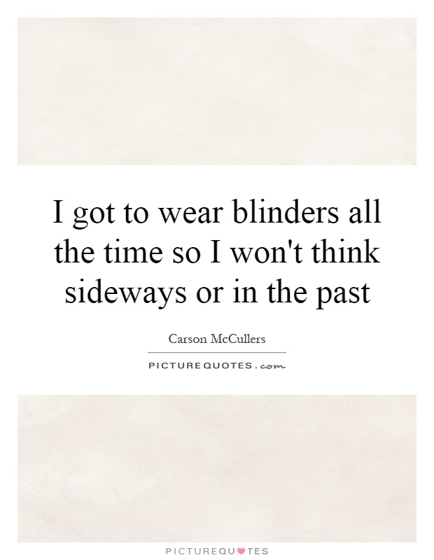 I got to wear blinders all the time so I won't think sideways or in the past Picture Quote #1