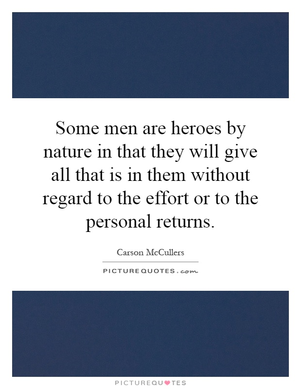 Some men are heroes by nature in that they will give all that is in them without regard to the effort or to the personal returns Picture Quote #1
