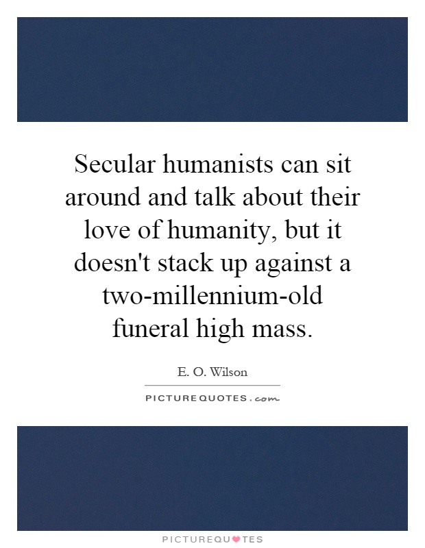 Secular humanists can sit around and talk about their love of humanity, but it doesn't stack up against a two-millennium-old funeral high mass Picture Quote #1