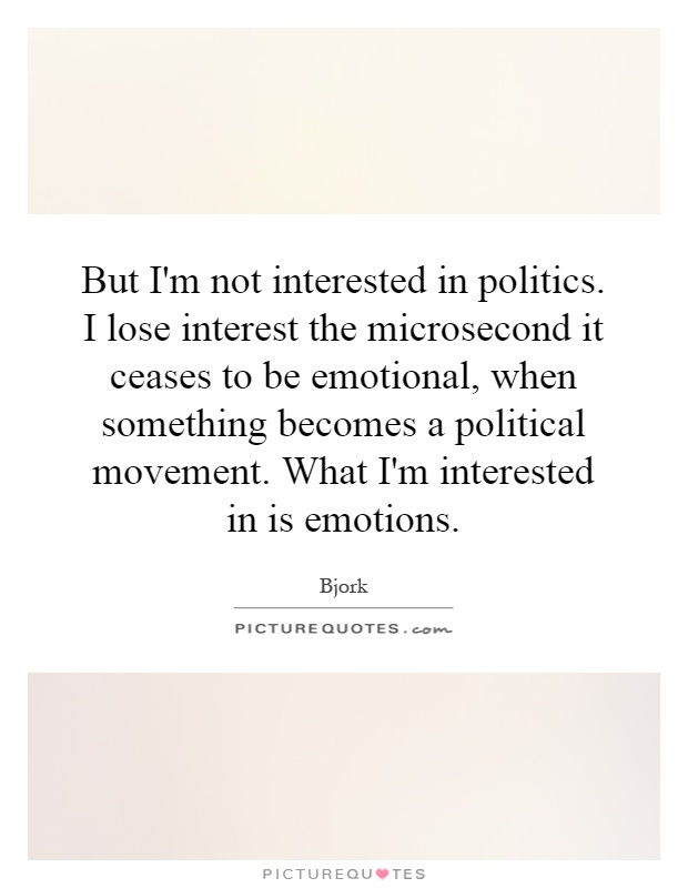But I'm not interested in politics. I lose interest the microsecond it ceases to be emotional, when something becomes a political movement. What I'm interested in is emotions Picture Quote #1