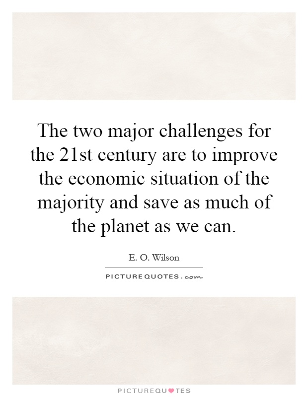 The two major challenges for the 21st century are to improve the economic situation of the majority and save as much of the planet as we can Picture Quote #1