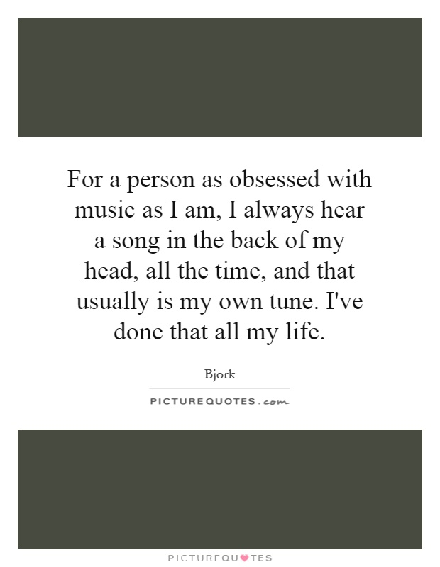 For a person as obsessed with music as I am, I always hear a song in the back of my head, all the time, and that usually is my own tune. I've done that all my life Picture Quote #1