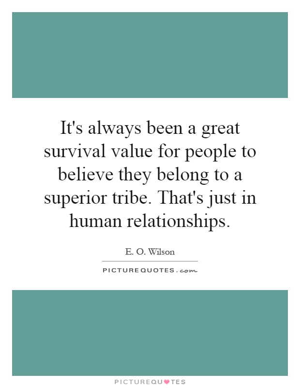 It's always been a great survival value for people to believe they belong to a superior tribe. That's just in human relationships Picture Quote #1