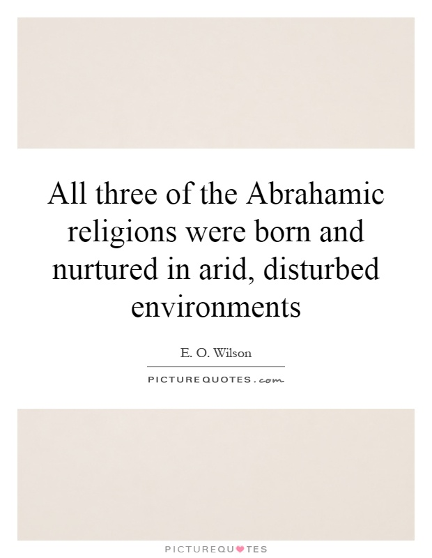 All three of the Abrahamic religions were born and nurtured in arid, disturbed environments Picture Quote #1
