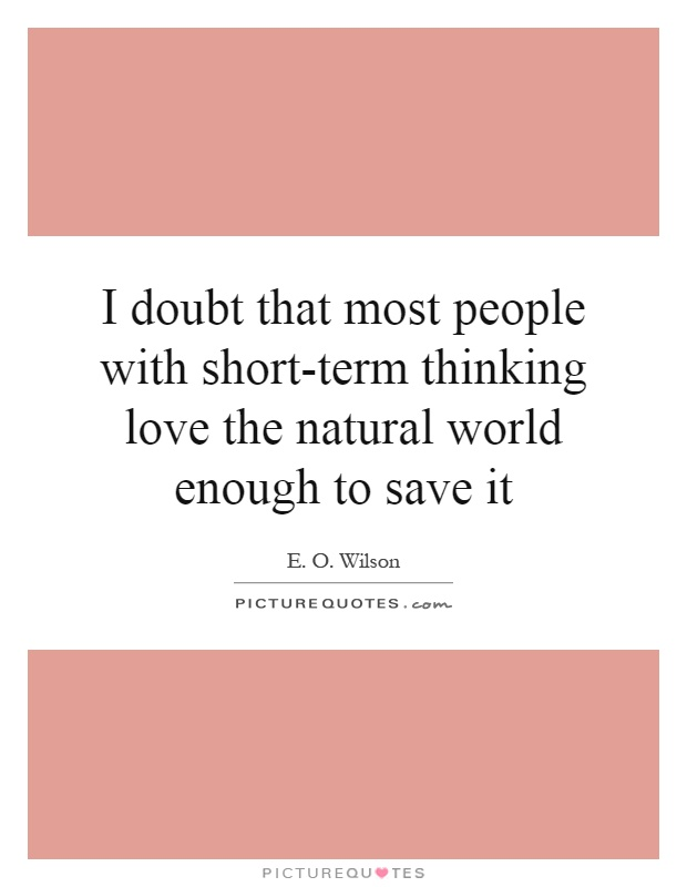 I doubt that most people with short-term thinking love the natural world enough to save it Picture Quote #1