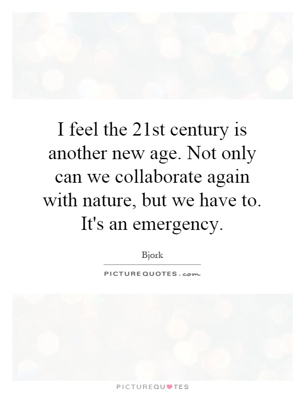 I feel the 21st century is another new age. Not only can we collaborate again with nature, but we have to. It's an emergency Picture Quote #1