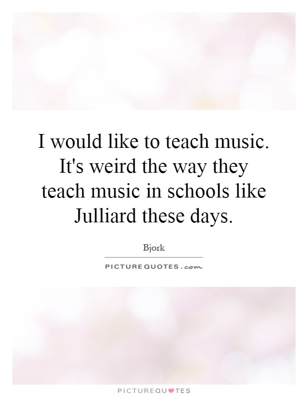 I would like to teach music. It's weird the way they teach music in schools like Julliard these days Picture Quote #1