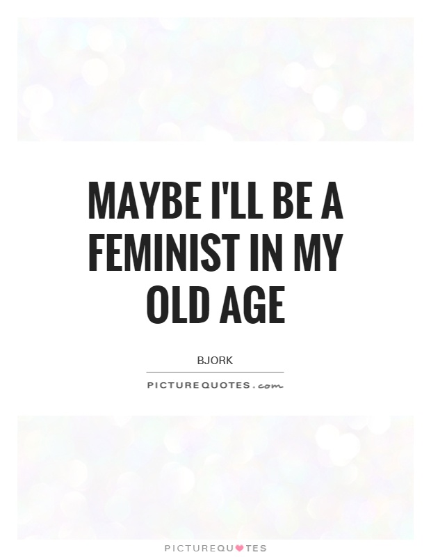 Maybe I'll be a feminist in my old age Picture Quote #1