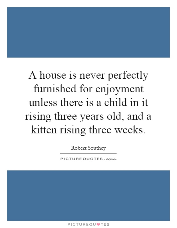 A house is never perfectly furnished for enjoyment unless there is a child in it rising three years old, and a kitten rising three weeks Picture Quote #1