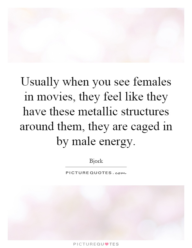 Usually when you see females in movies, they feel like they have these metallic structures around them, they are caged in by male energy Picture Quote #1