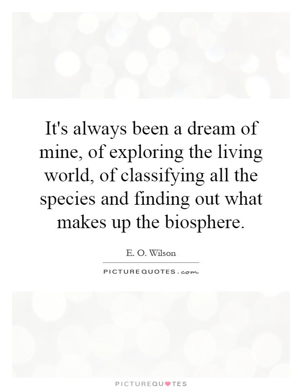 It's always been a dream of mine, of exploring the living world, of classifying all the species and finding out what makes up the biosphere Picture Quote #1