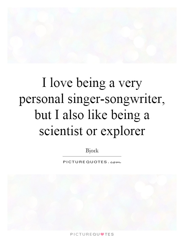 I love being a very personal singer-songwriter, but I also like being a scientist or explorer Picture Quote #1