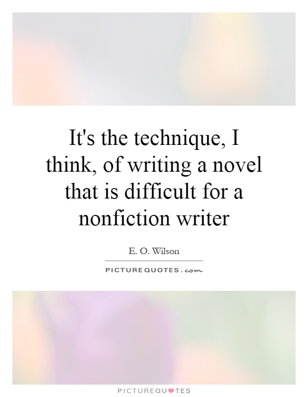 It's the technique, I think, of writing a novel that is difficult for a nonfiction writer Picture Quote #1