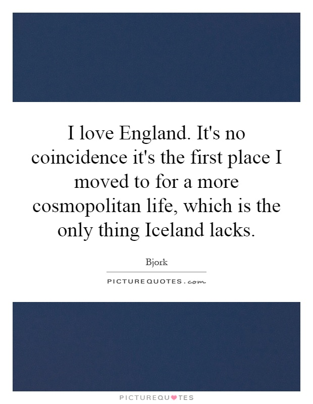 I love England. It's no coincidence it's the first place I moved to for a more cosmopolitan life, which is the only thing Iceland lacks Picture Quote #1