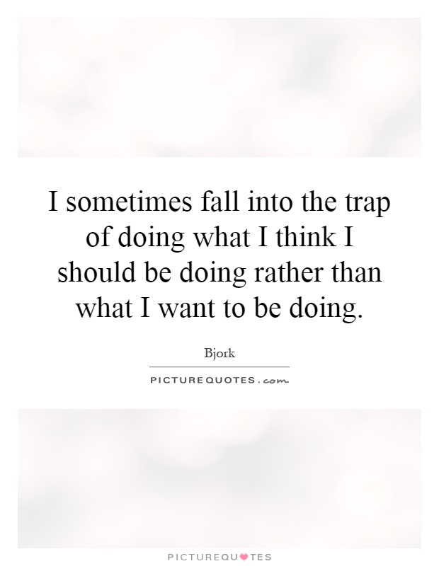 I sometimes fall into the trap of doing what I think I should be doing rather than what I want to be doing Picture Quote #1