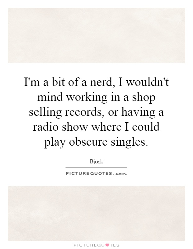 I'm a bit of a nerd, I wouldn't mind working in a shop selling records, or having a radio show where I could play obscure singles Picture Quote #1