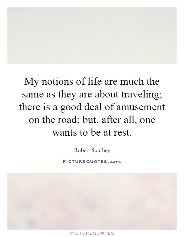 My notions of life are much the same as they are about traveling; there is a good deal of amusement on the road; but, after all, one wants to be at rest Picture Quote #1