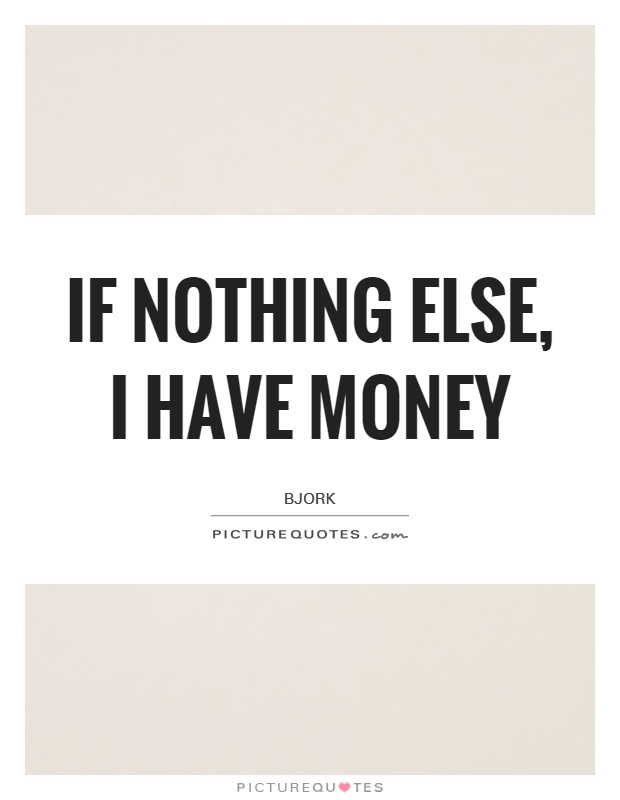 If nothing else, I have money Picture Quote #1