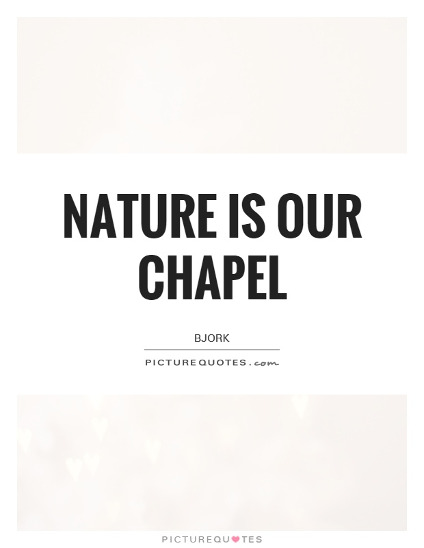 Nature is our chapel Picture Quote #1