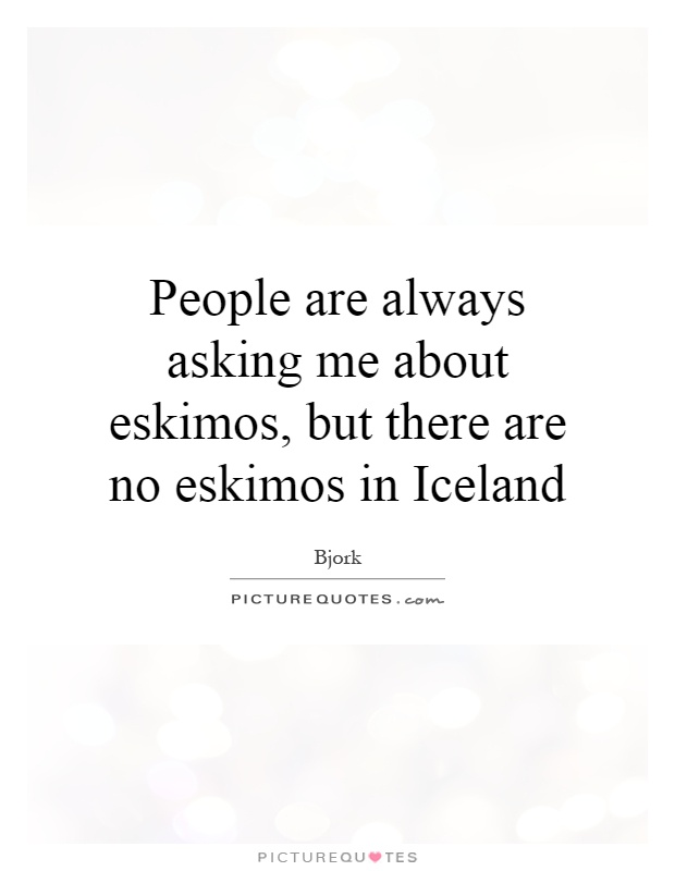 People are always asking me about eskimos, but there are no eskimos in Iceland Picture Quote #1