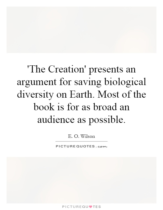 'The Creation' presents an argument for saving biological diversity on Earth. Most of the book is for as broad an audience as possible Picture Quote #1