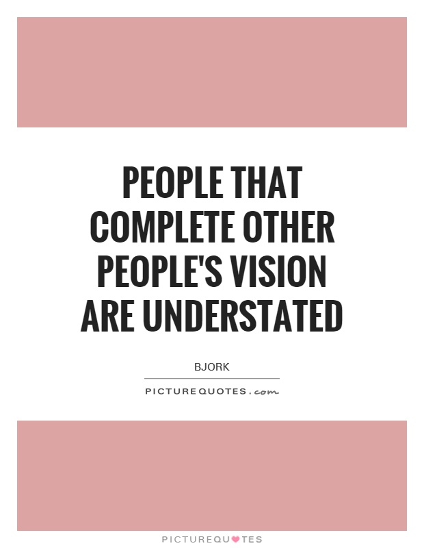 People that complete other people's vision are understated Picture Quote #1